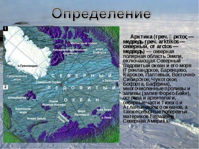 Арктика (греч. ἄρκτος — медведь греч. arktikos — северный, от arctos — медве...