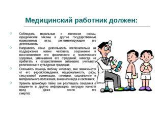 Медицинский работник должен: Соблюдать моральные и этические нормы, юридическ