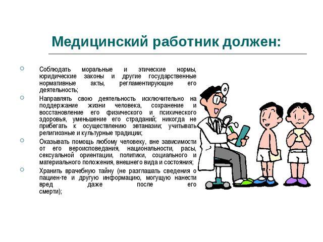 Медицинский работник должен: Соблюдать моральные и этические нормы, юридическ...