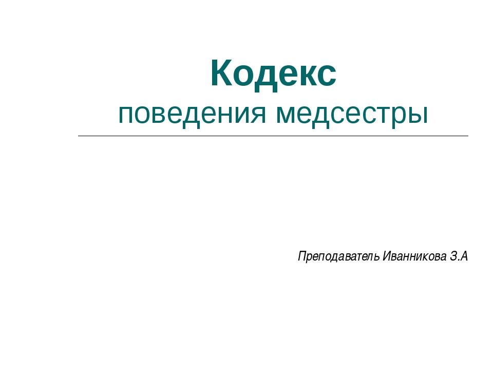 Кодекс поведения медсестры Преподаватель Иванникова З.А