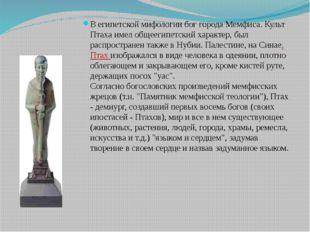 В египетской мифологии бог города Мемфиса. Культ Птаха имел общеегипетский ха