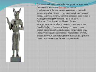 В египетской мифологии богиня радости и веселья. Священное животное Бастет —