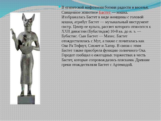 В египетской мифологии богиня радости и веселья. Священное животное Бастет —...