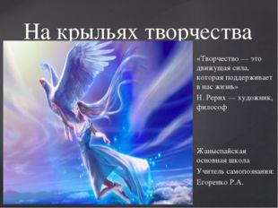 На крыльях творчества «Творчество — это движущая сила, которая поддерживает в