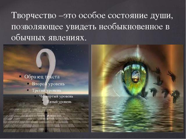 Творчество –это особое состояние души, позволяющее увидеть необыкновенное в о...