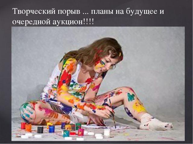 Творческий порыв ... планы на будущее и очередной аукцион!!!!