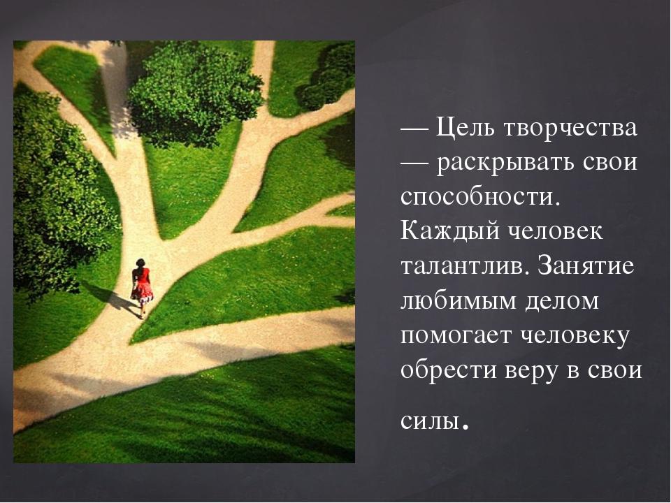 — Цель творчества — раскрывать свои способности. Каждый человек талантлив. З...