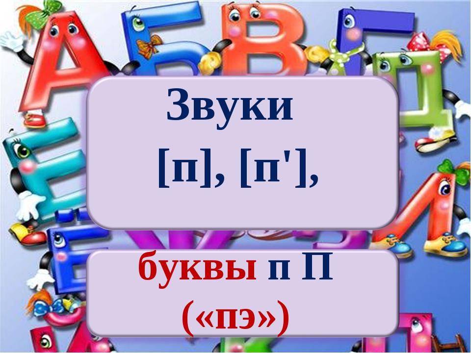 Звуки [п], [п'], буквы п П («пэ»)
