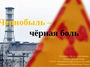Чернобыль – чёрная боль Исхакова Айгуль Анатолиевна педагог-библиотекарь
