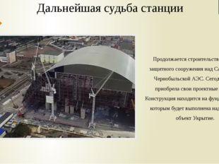 Дальнейшая судьба станции Продолжается строительство нового защитного сооруже