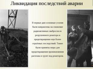 Ликвидация последствий аварии В первые дни основные усилия были направлены на