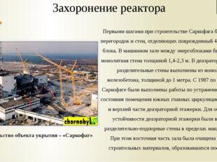 Захоронение реактора Строительство объекта укрытия – «Саркофаг» Первыми шагам