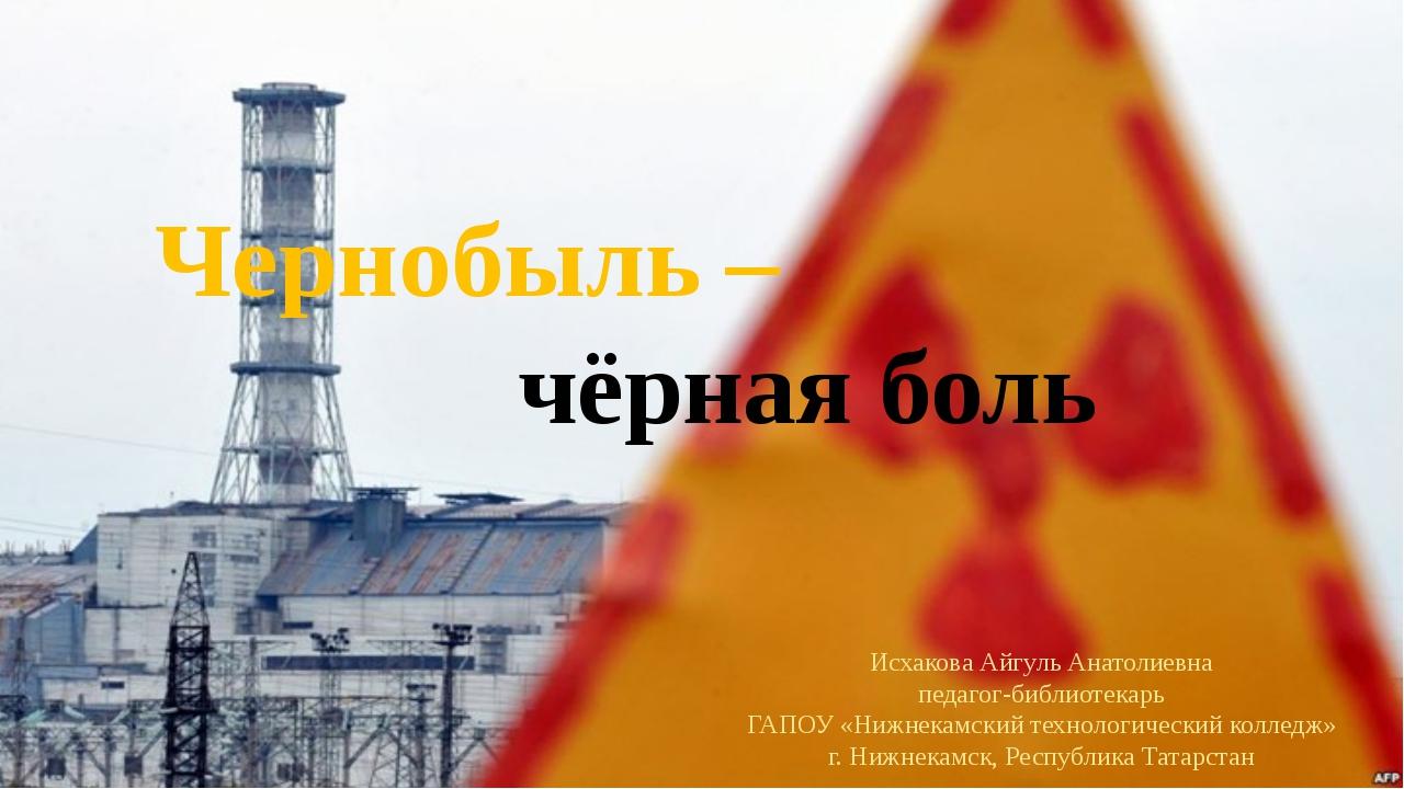 Чернобыль – чёрная боль Исхакова Айгуль Анатолиевна педагог-библиотекарь...