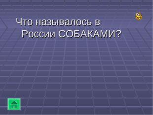 Что называлось в России СОБАКАМИ?