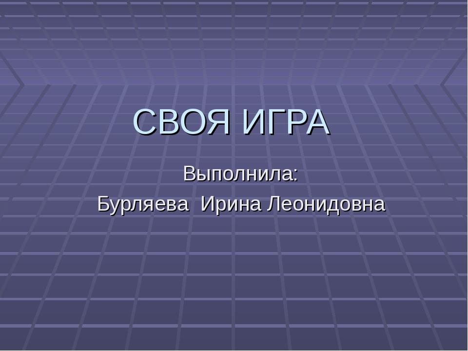 СВОЯ ИГРА Выполнила: Бурляева Ирина Леонидовна