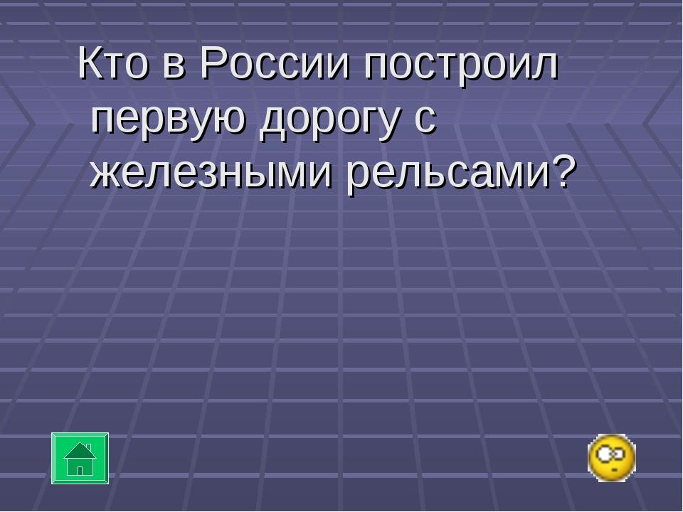 Кто в России построил первую дорогу с железными рельсами?