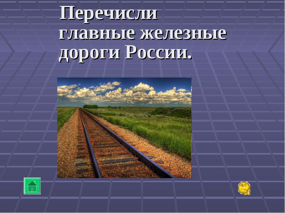 Перечисли главные железные дороги России.