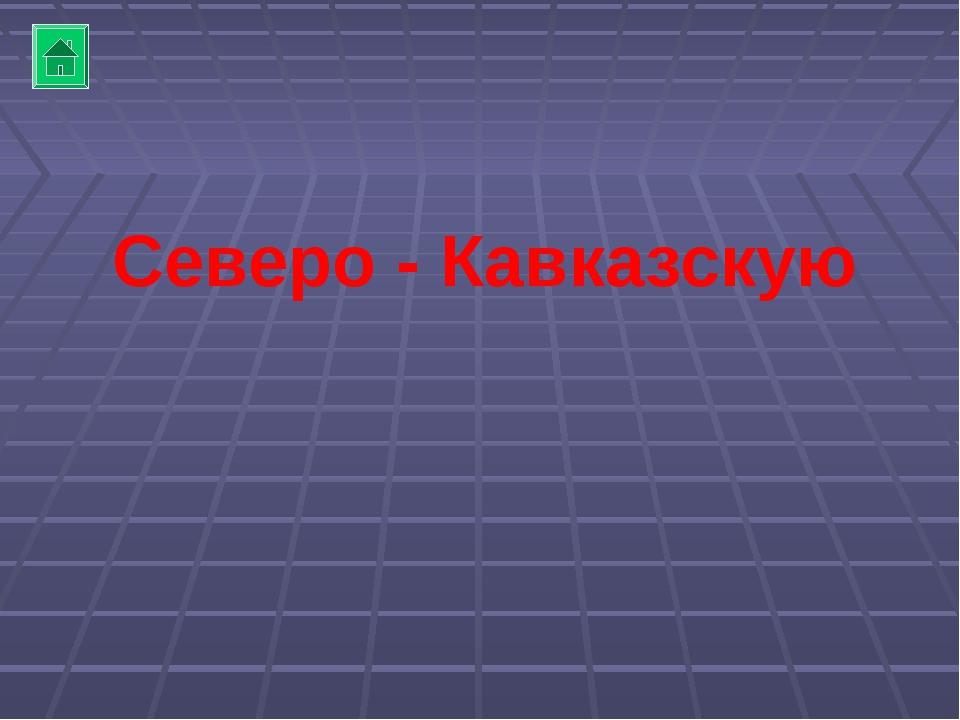 Северо - Кавказскую