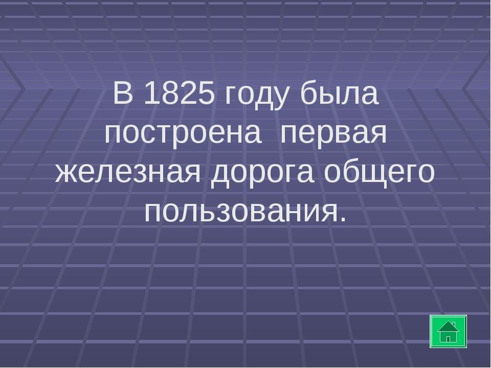 В 1825 году была построена первая железная дорога общего пользования.