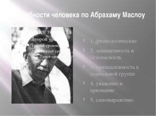 Потребности человека по Абрахаму Маслоу 1. физиологические 2. защищенность и