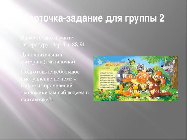 Карточка-задание для группы 2 Внимательно изучите литературу- пар.8. с.88-91,...
