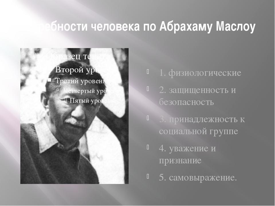 Потребности человека по Абрахаму Маслоу 1. физиологические 2. защищенность и...