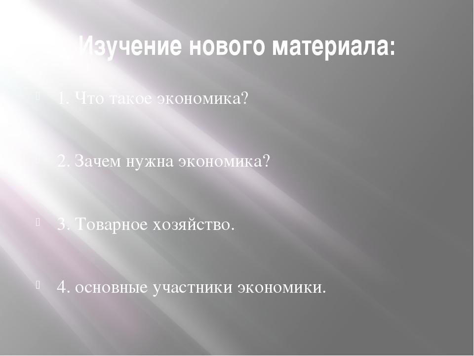 Изучение нового материала: 1. Что такое экономика? 2. Зачем нужна экономика?...