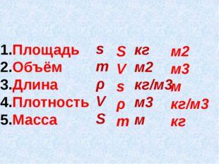 Площадь Объём Длина Плотность Масса s m ρ V S кг м2 кг/м3 м3 м S V s ρ m м2 м