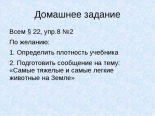 Домашнее задание Всем § 22, упр.8 №2 По желанию: 1. Определить плотность учеб