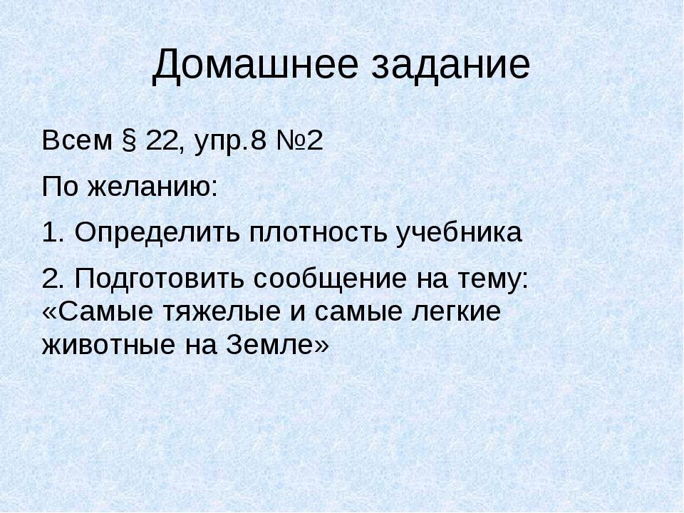 Домашнее задание Всем § 22, упр.8 №2 По желанию: 1. Определить плотность учеб...