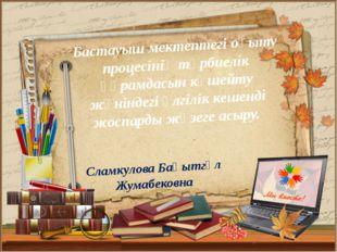 Сламкулова Бақытгүл Жумабековна Бастауыш мектептегі оқыту процесінің тәрбиелі