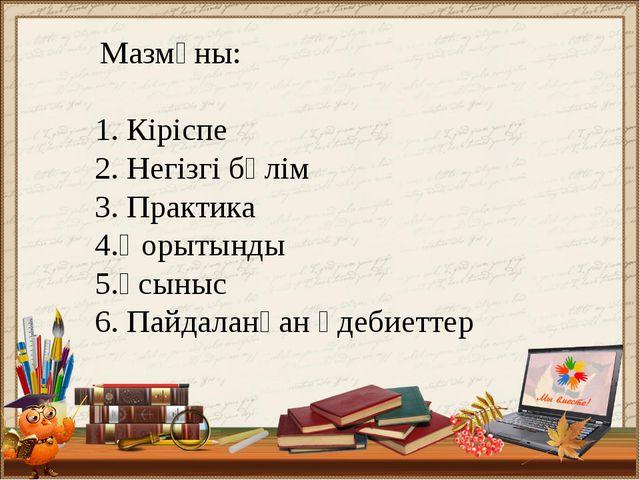 Мазмұны: 1. Кіріспе 2. Негізгі бөлім 3. Практика 4.Қорытынды 5.Ұсыныс 6. Пай...