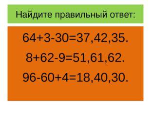 Найдите правильный ответ: 64+3-30=37,42,35. 8+62-9=51,61,62. 96-60+4=18,40,30.