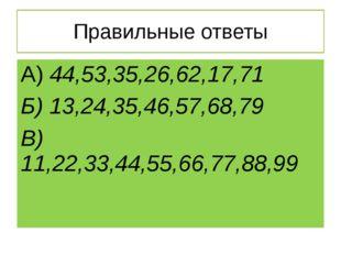 Правильные ответы А) 44,53,35,26,62,17,71 Б) 13,24,35,46,57,68,79 В) 11,22,33