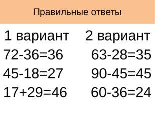 Правильные ответы 1 вариант 2 вариант 72-36=36 63-28=35 45-18=27 90-45=45 17+