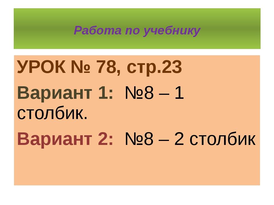 Работа по учебнику УРОК № 78, стр.23 Вариант 1: №8 – 1 столбик. Вариант 2: №...