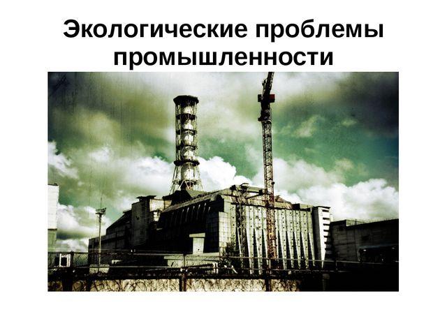 Экологические проблемы промышленности