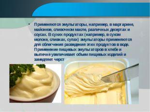 Применяются эмульгаторы, например, в маргарине, майонезе, сливочном масле, р