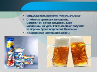 ВидыАльгинат, пропилен гликоль альгинат Стабилизатор пены и загуститель. Сод