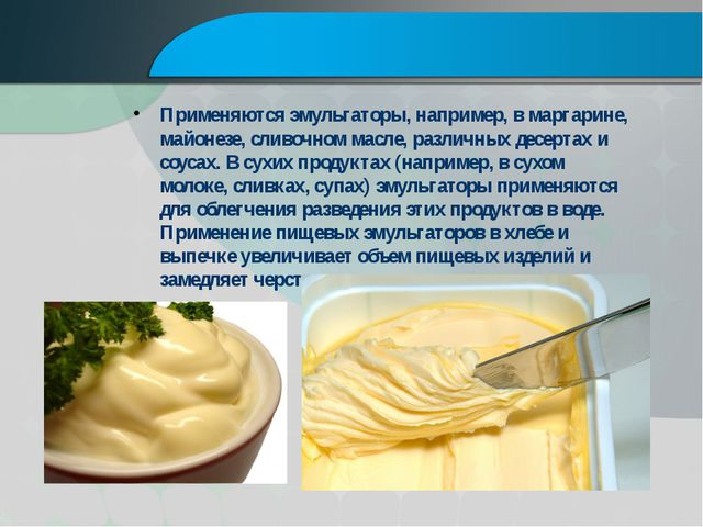 Применяются эмульгаторы, например, в маргарине, майонезе, сливочном масле, р...