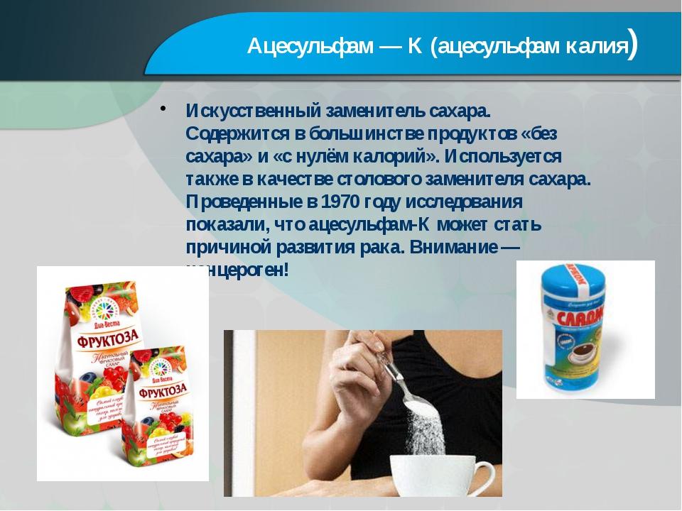 Ацесульфам — К (ацесульфам калия) Искусственный заменитель сахара. Содержится...