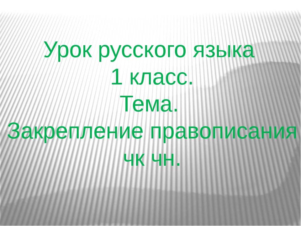 Урок русского языка 1 класс. Тема. Закрепление правописания чк чн.