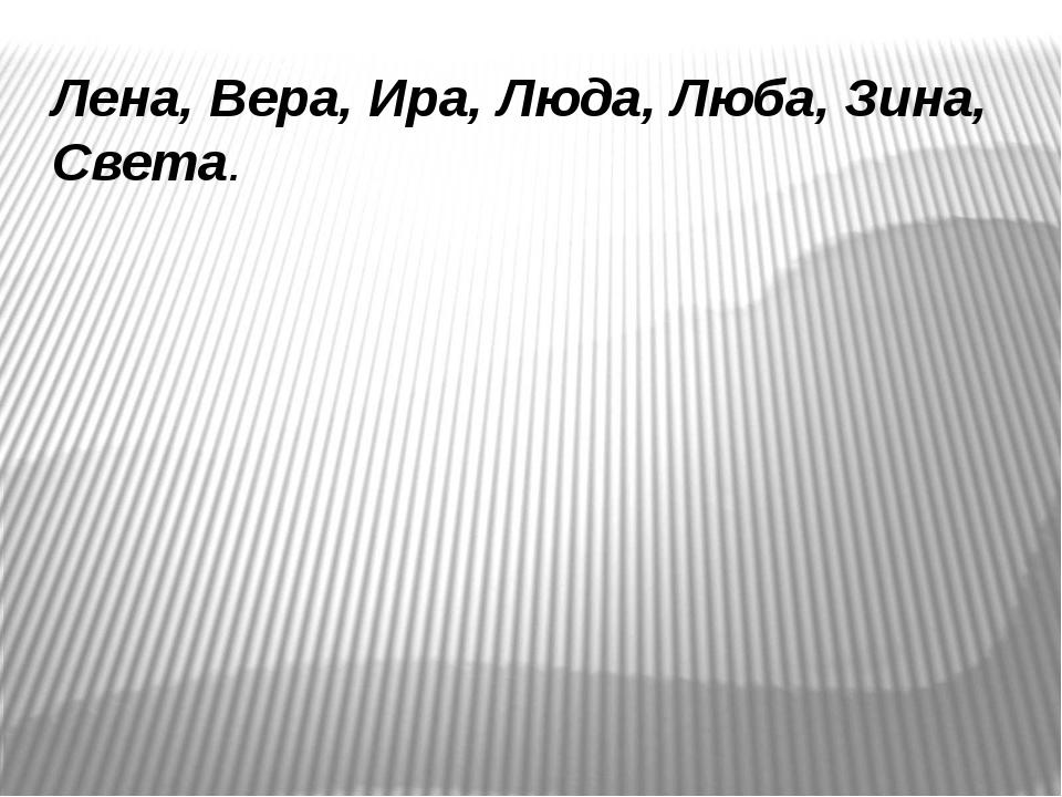 Лена, Вера, Ира, Люда, Люба, Зина, Света.