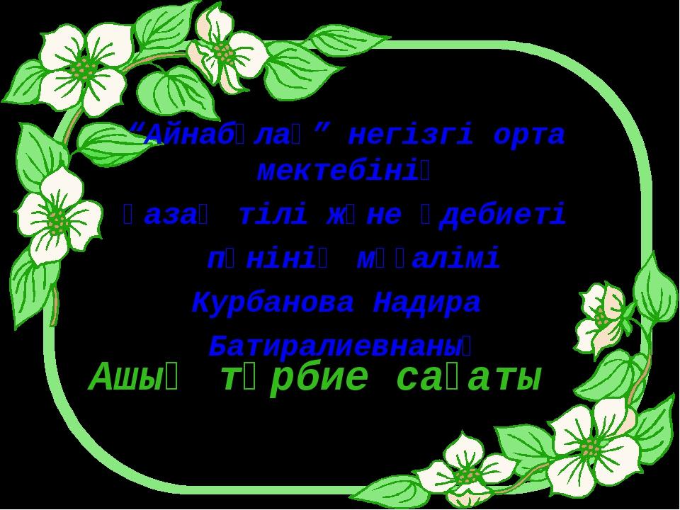 """Ашық тәрбие сағаты """"Айнабұлақ"""" негізгі орта мектебінің қазақ тілі және әдебие..."""