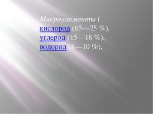 Макроэлементы (кислород (65—75%), углерод (15—18%), водород (8—10%),