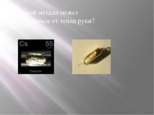 9. Какой металл может расплавиться от тепла руки?
