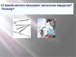17.Какой металл называют металлом хирургов? Почему?