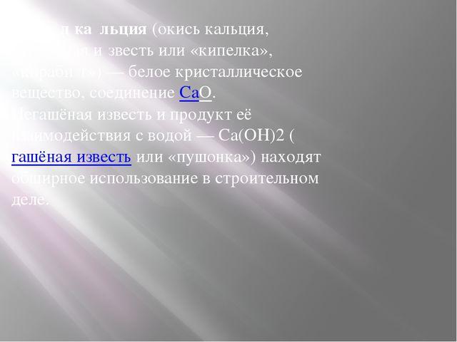 Окси́д ка́льция (окись кальция, негашёная и́звесть или «кипелка», «кираби́т»)...