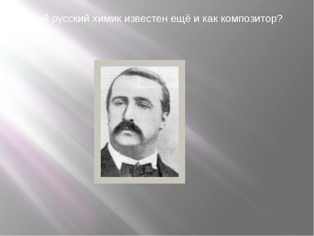 11. Какой русский химик известен ещё и как композитор?