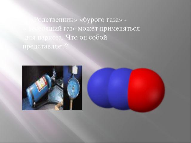 3. «Родственник» «бурого газа» - « веселящий газ» может применяться для нарко...